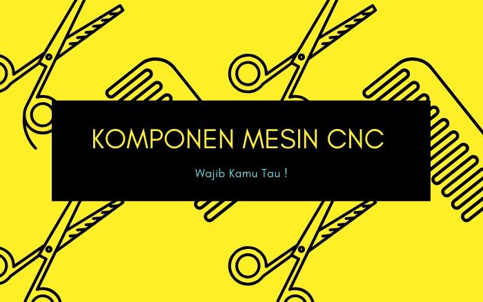 5 Komponen PENTING Pada Mesin CNC WAJIB Diketahui !