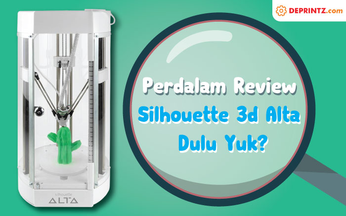 Review Mesin 3D Printer Silhouette Alta