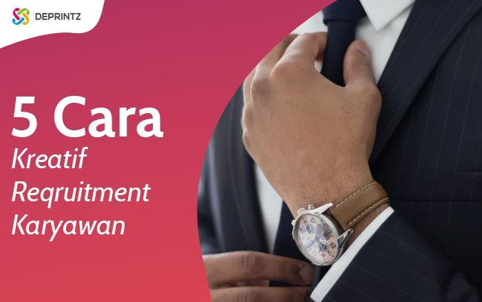 5 Cara Kreatif & Unik Recruitment Karyawan, Coba yuk!